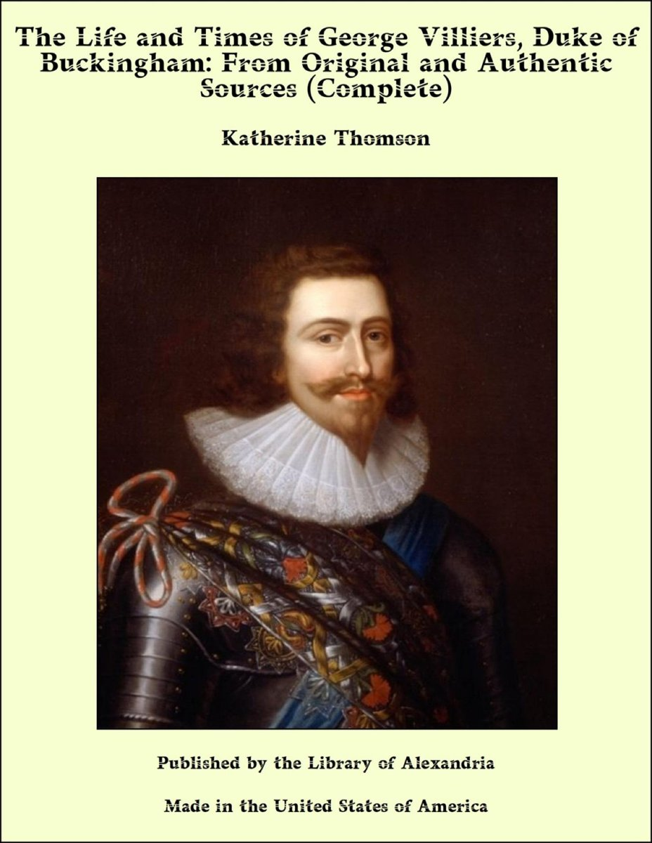 The Life and Times of George Villiers, Duke of Buckingham: From Original and Authentic Sources (Complete)