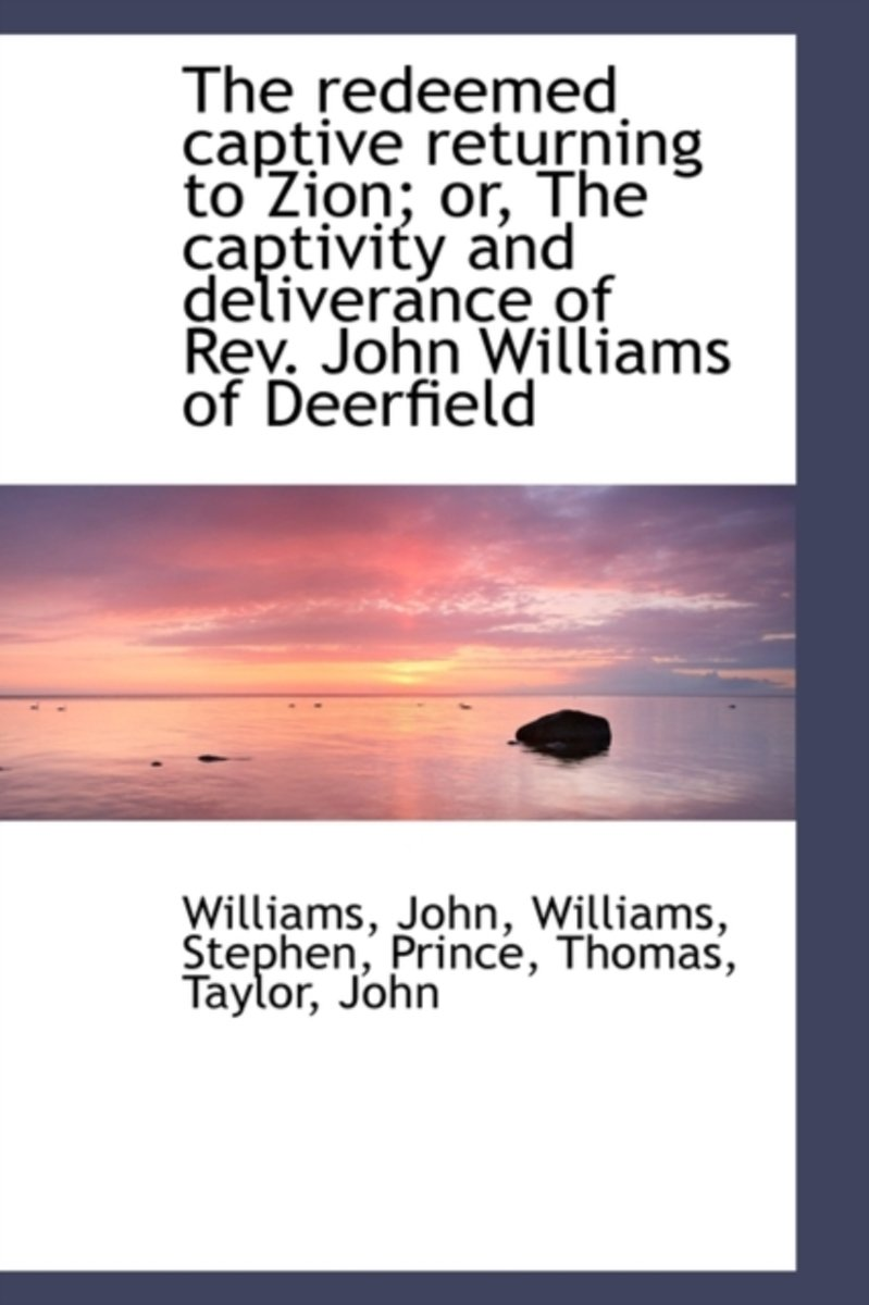 The Redeemed Captive Returning to Zion; Or, the Captivity and Deliverance of REV. John Williams of D
