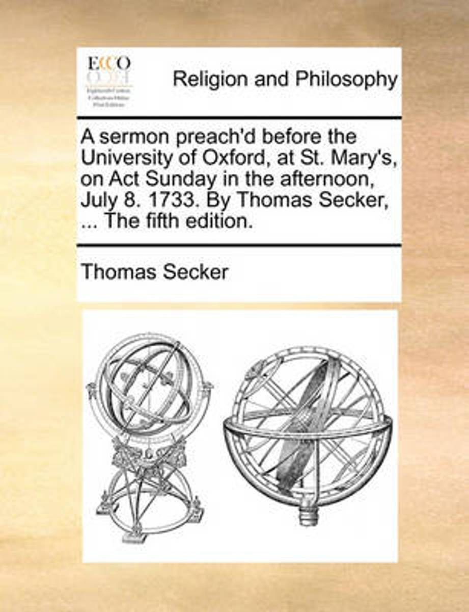A Sermon Preach'd Before the University of Oxford, at St. Mary's, on ACT Sunday in the Afternoon, July 8. 1733. by Thomas Secker, ... the Fifth Edition.