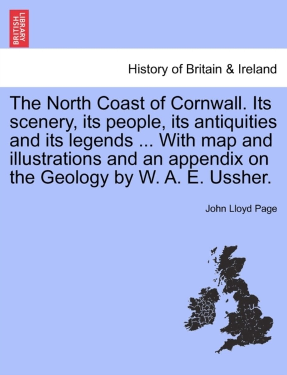 The North Coast of Cornwall. Its Scenery, Its People, Its Antiquities and Its Legends ... with Map and Illustrations and an Appendix on the Geology by W. A. E. Ussher.