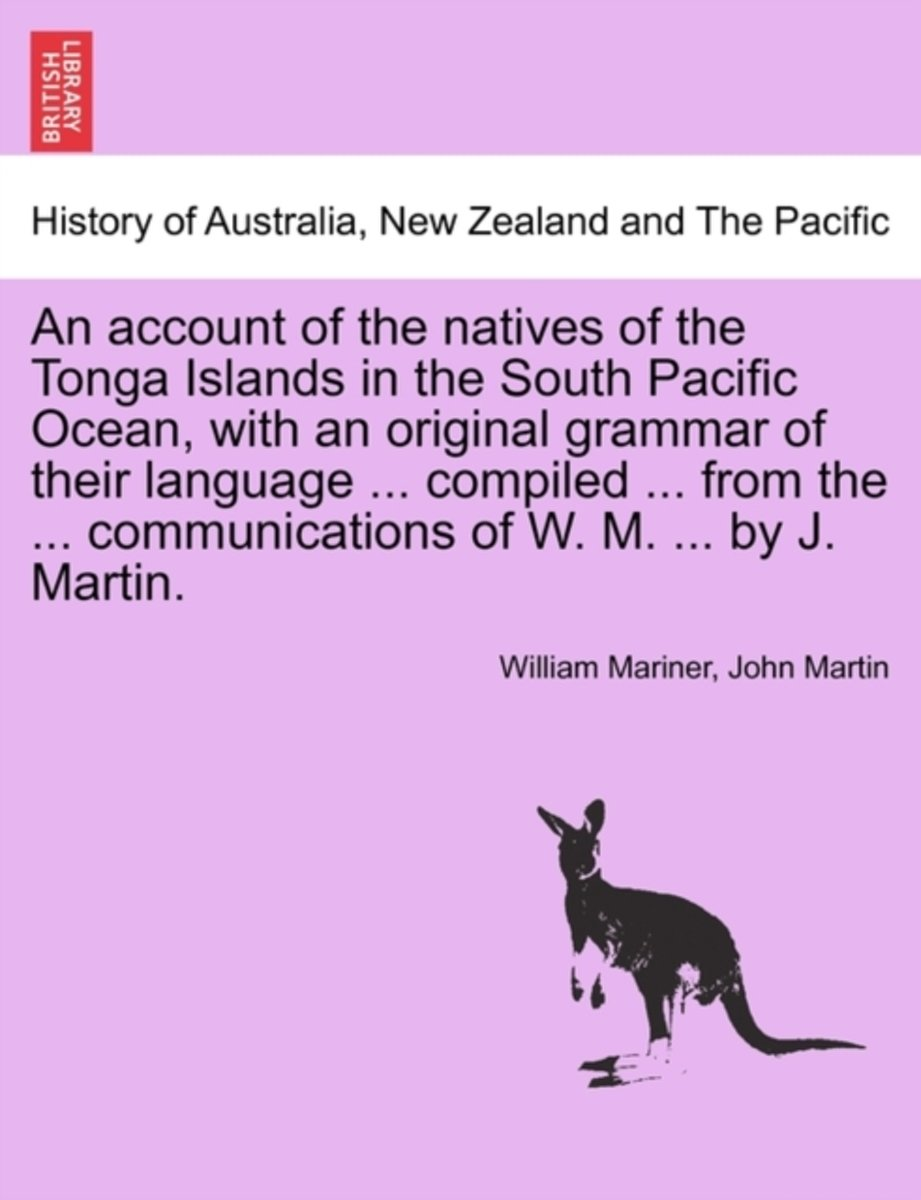 An Account of the Natives of the Tonga Islands in the South Pacific Ocean, with an Original Grammar of Their Language ... Compiled ... from the ... Communications of W. M. ... by J. Martin. V
