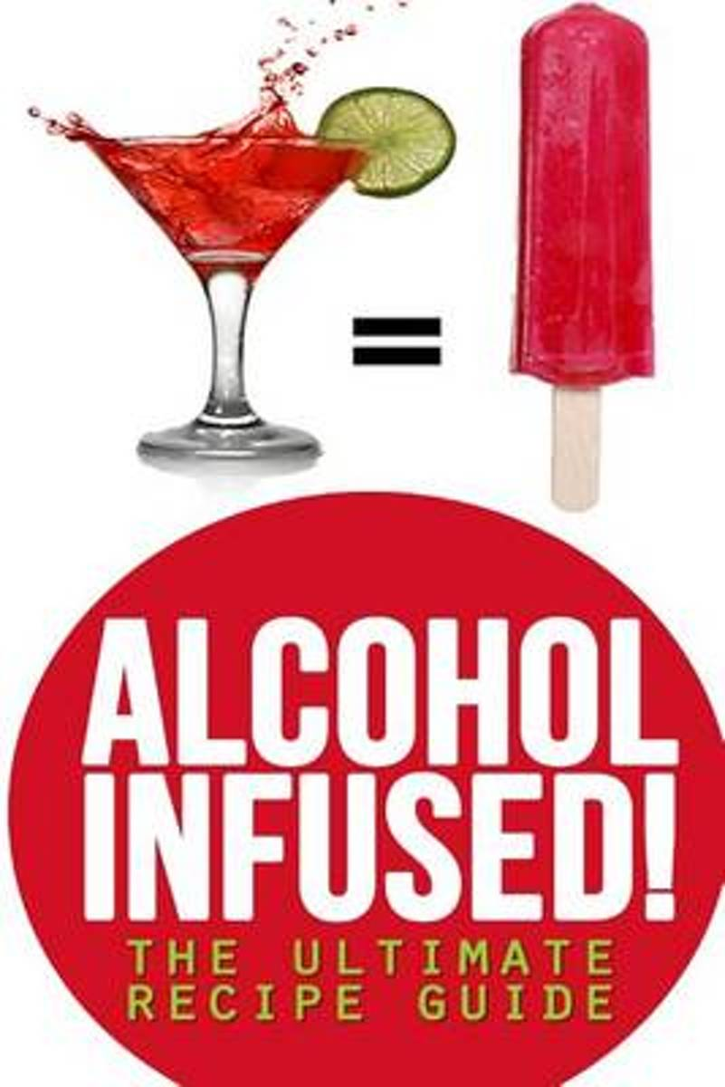 Alcohol Infused! the Ultimate Recipe Guide