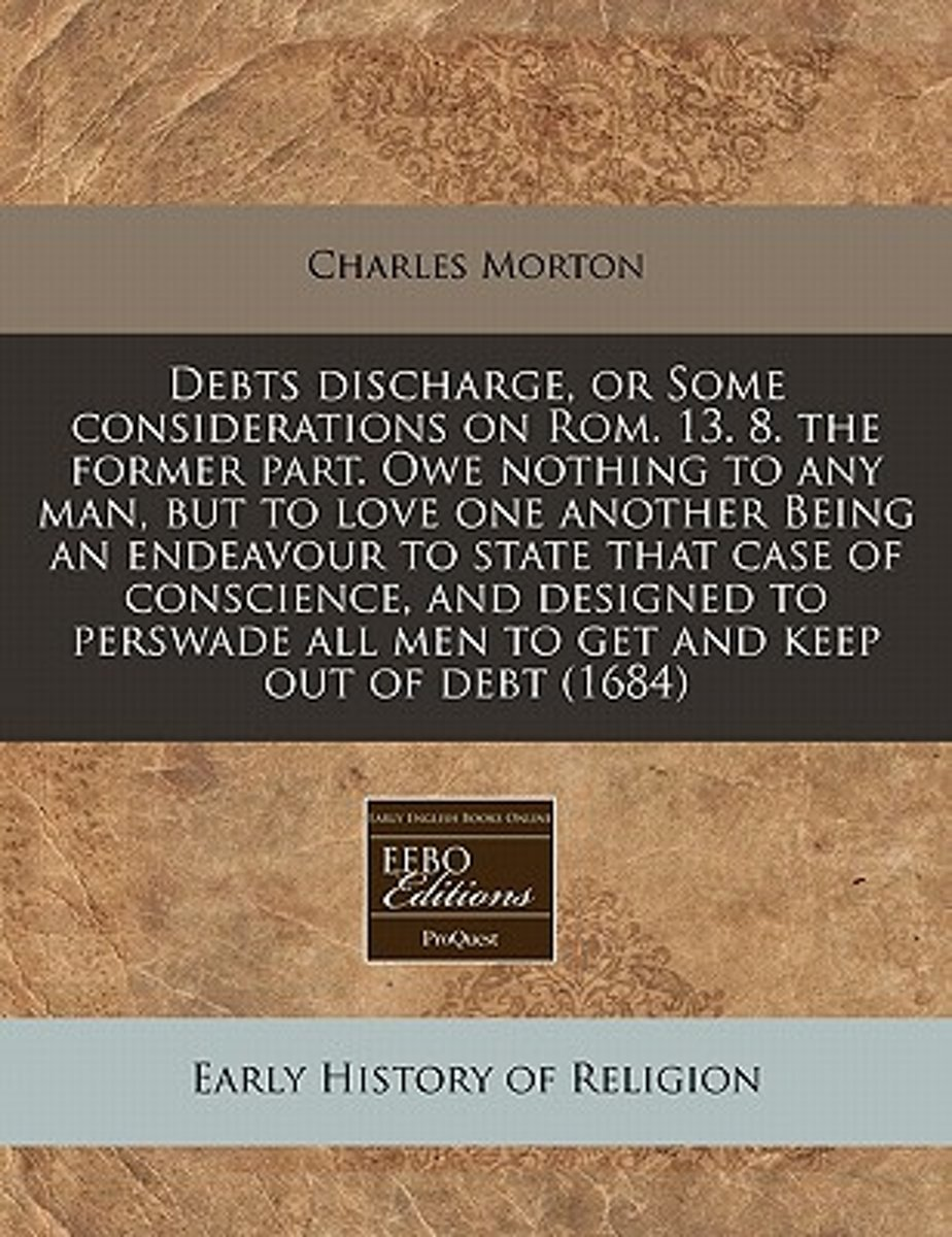Debts Discharge, or Some Considerations on ROM. 13. 8. the Former Part. Owe Nothing to Any Man, But to Love One Another Being an Endeavour to State That Case of Conscience, and Designed to Pe