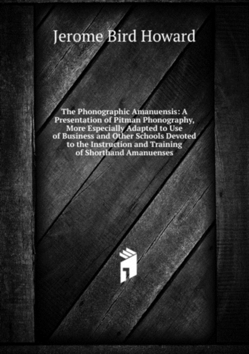 The Phonographic Amanuensis: a Presentation of Pitman Phonography, More Especially Adapted to Use of Business and Other Schools Devoted to the Instruction and Training of Shorthand Amanuenses