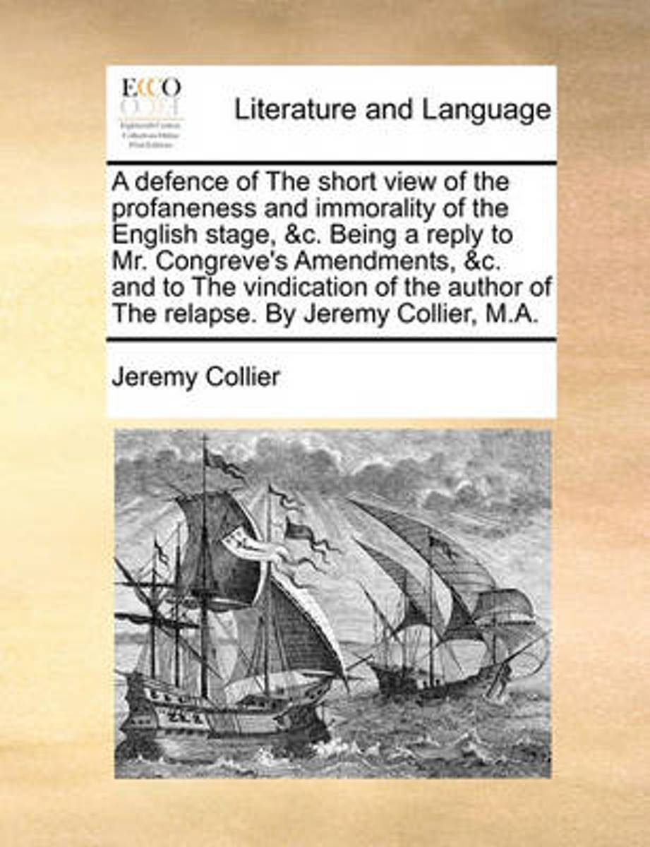 A Defence of the Short View of the Profaneness and Immorality of the English Stage, &c. Being a Reply to Mr. Congreve's Amendments, &c. and to the Vindication of the Author of the Relapse. by