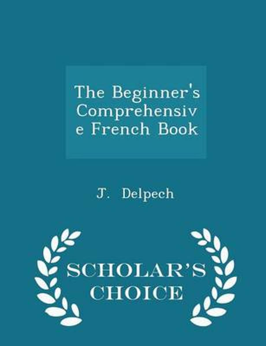 The Beginner's Comprehensive French Book - Scholar's Choice Edition