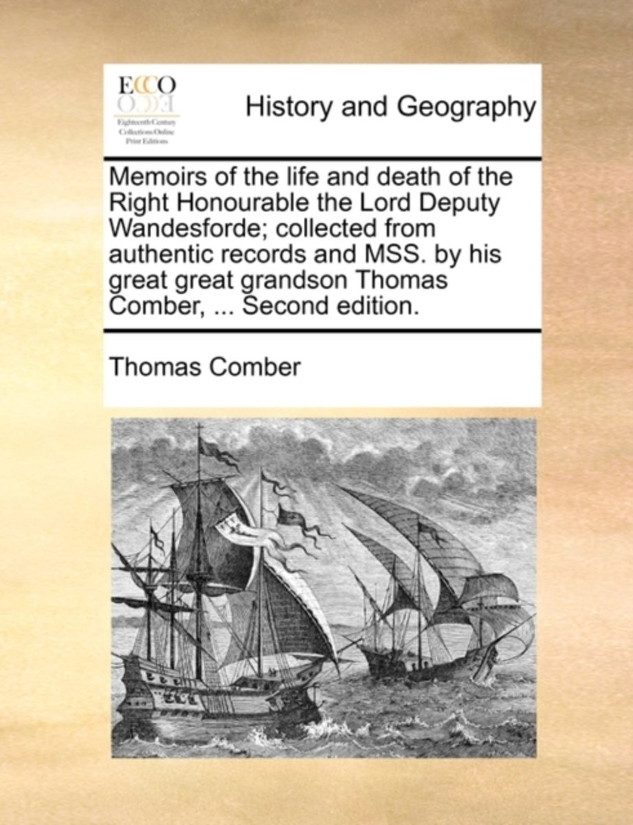 Memoirs of the Life and Death of the Right Honourable the Lord Deputy Wandesforde; Collected from Authentic Records and Mss. by His Great Great Grandson Thomas Comber, ... Second Edition