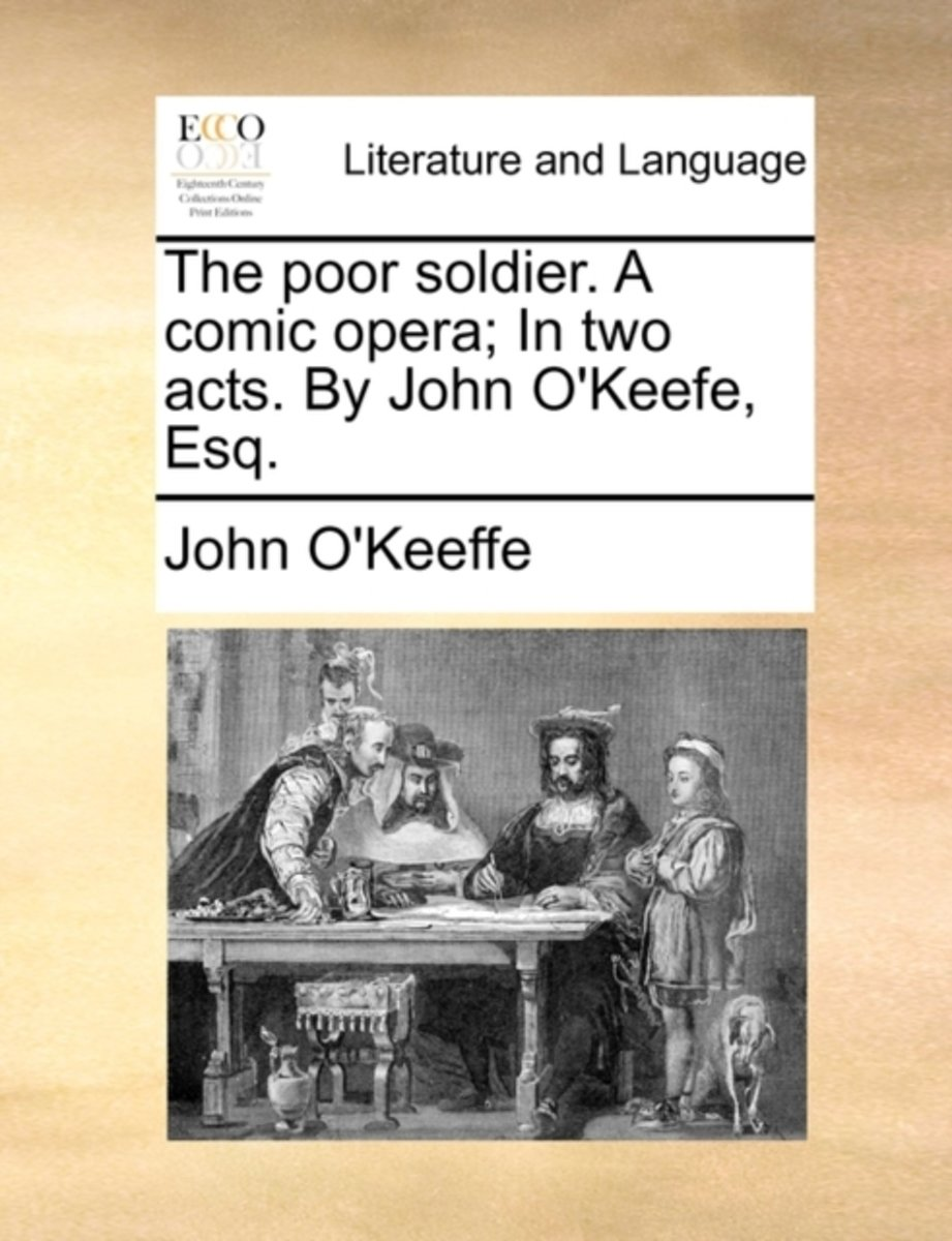 The Poor Soldier. a Comic Opera; In Two Acts. by John O'Keefe, Esq