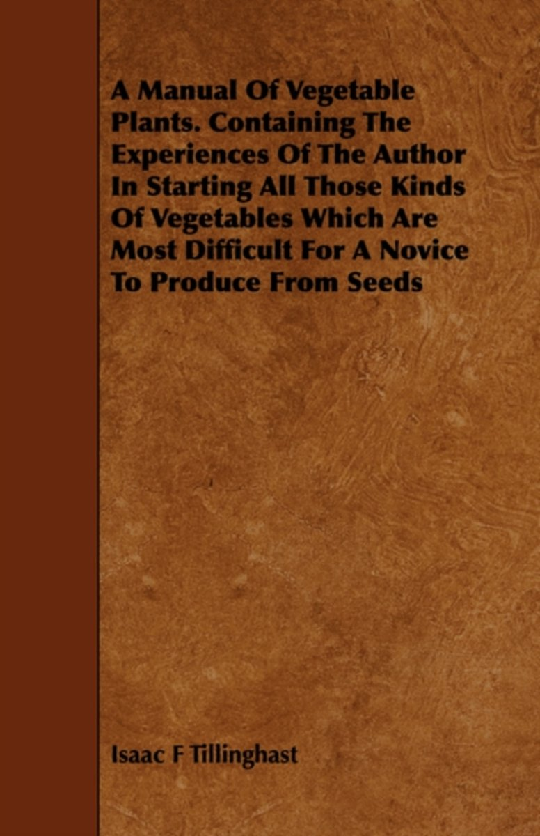 A Manual Of Vegetable Plants. Containing The Experiences Of The Author In Starting All Those Kinds Of Vegetables Which Are Most Difficult For A Novice To Produce From Seeds