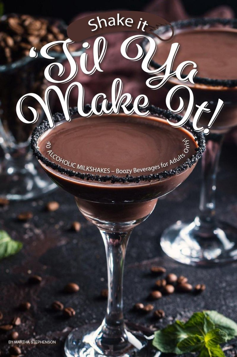 Shake It 'Til Ya Make It!: 40 Alcoholic Milkshakes – Boozy Beverages for Adults Only!