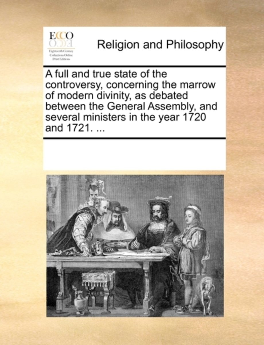 A Full and True State of the Controversy, Concerning the Marrow of Modern Divinity, as Debated Between the General Assembly, and Several Ministers in the Year 1720 and 1721.