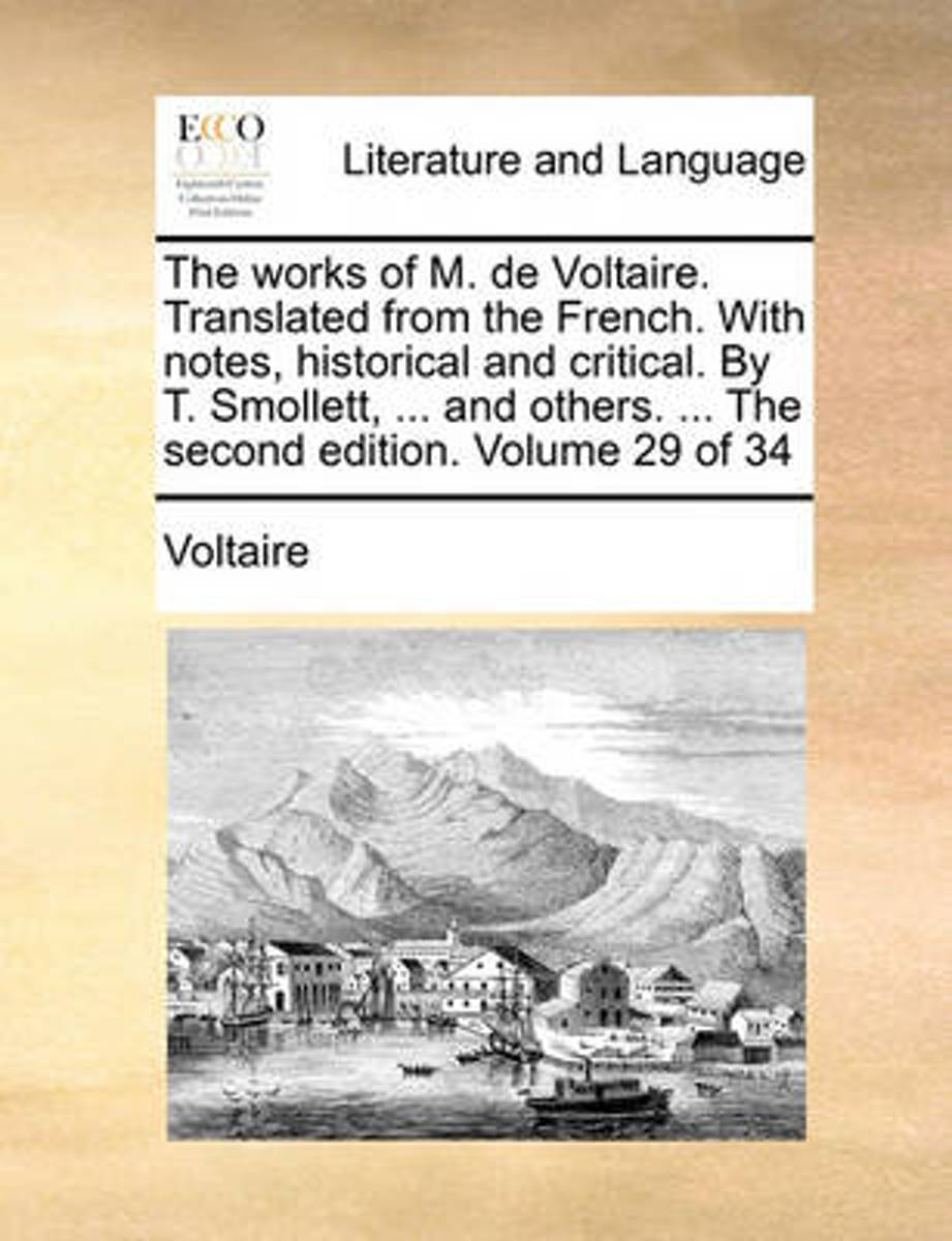 The Works of M. de Voltaire. Translated from the French. with Notes, Historical and Critical. by T. Smollett, ... and Others. ... the Second Edition. Volume 29 of 34
