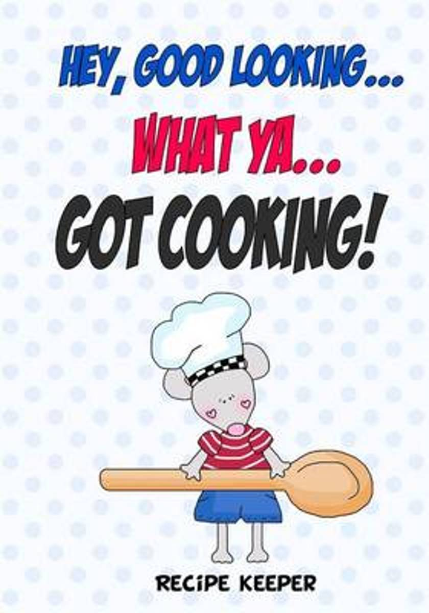 Hey, Good Looking....What YA....Got Cooking!