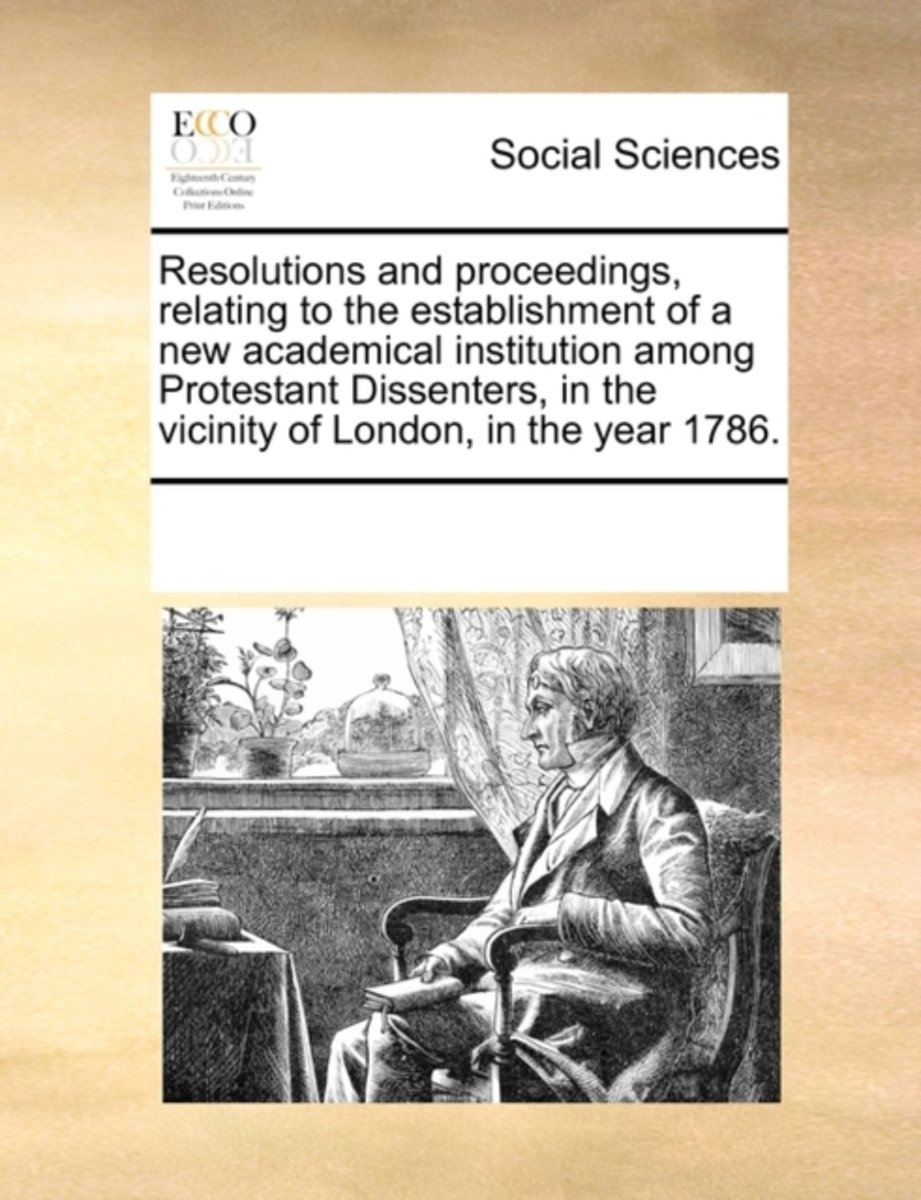 Resolutions and Proceedings, Relating to the Establishment of a New Academical Institution Among Protestant Dissenters, in the Vicinity of London, in the Year 1786
