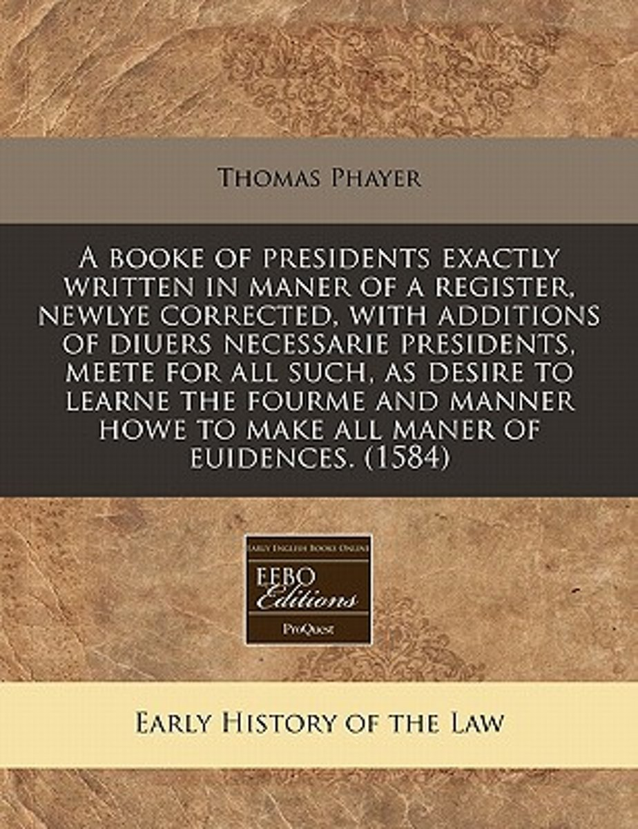 A Booke of Presidents Exactly Written in Maner of a Register, Newlye Corrected, with Additions of Diuers Necessarie Presidents, Meete for All Such, as Desire to Learne the Fourme and Manner H