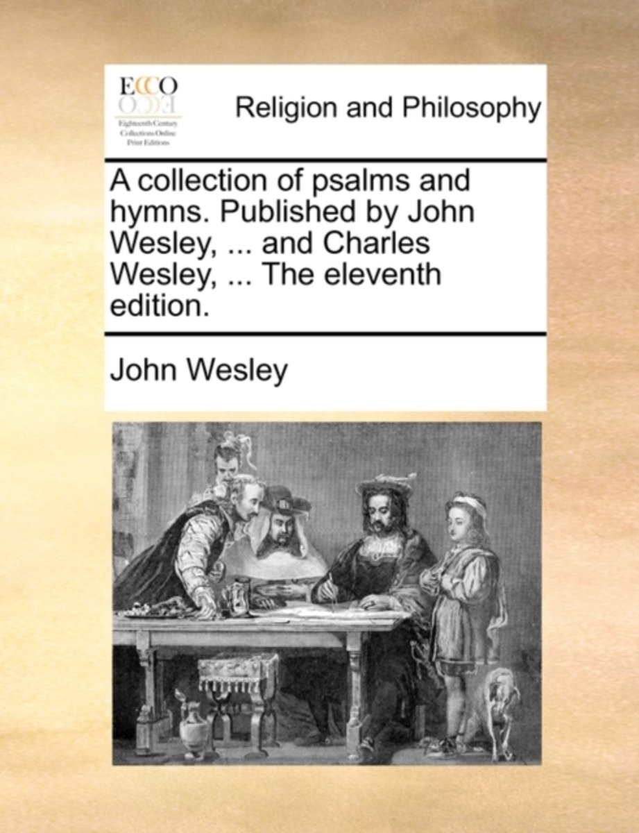 A Collection of Psalms and Hymns. Published by John Wesley, ... and Charles Wesley, ... the Eleventh Edition