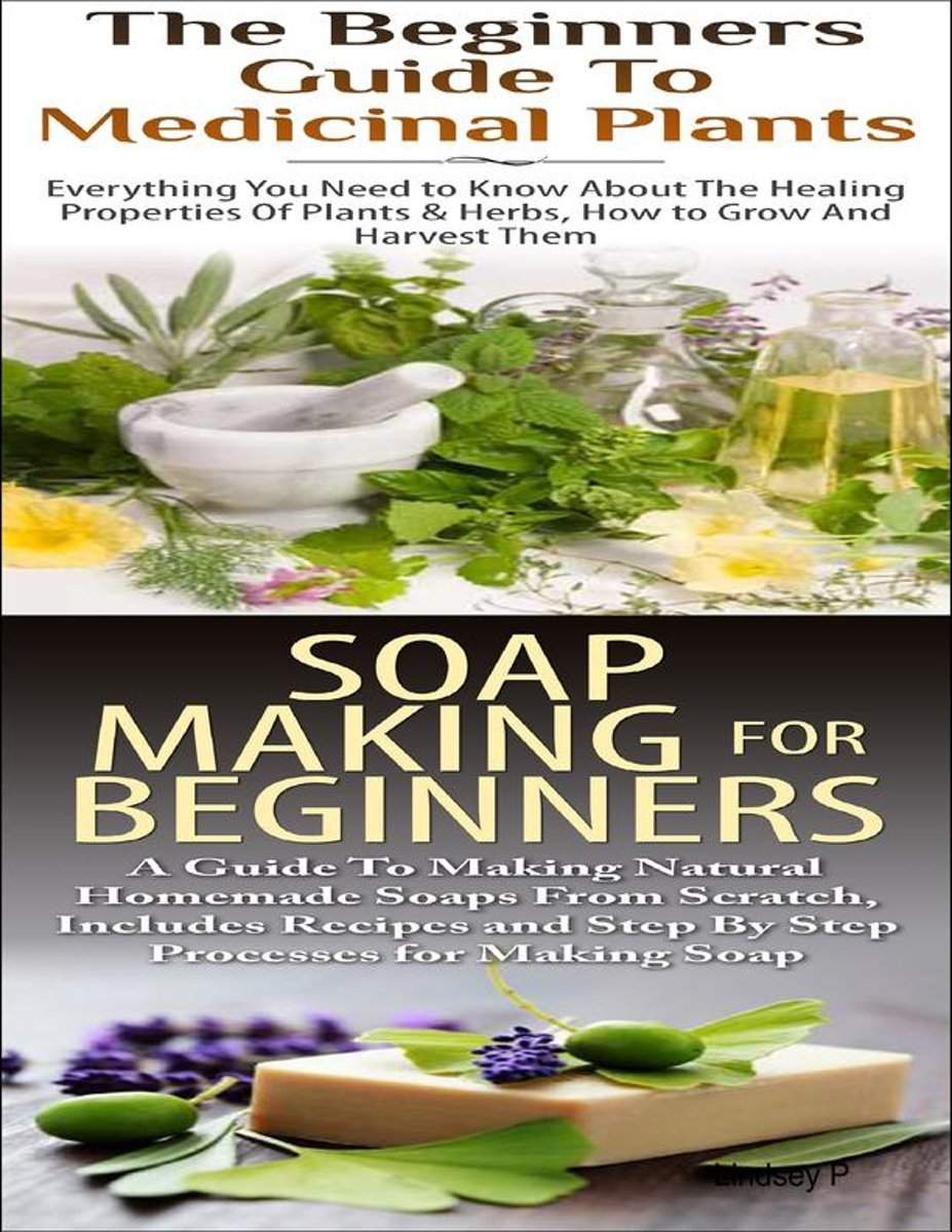 The Beginners Guide to Medicinal Plants & Soap Making for Beginners