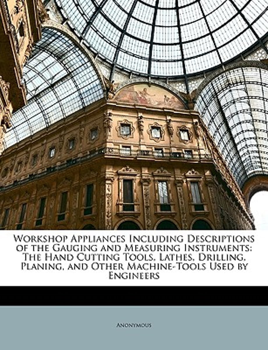 Workshop Appliances Including Descriptions of the Gauging and Measuring Instruments