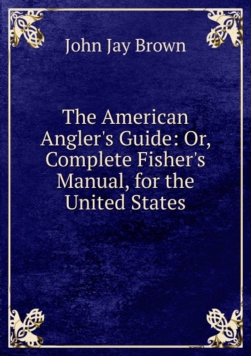 The American Angler's Guide: Or, Complete Fisher's Manual, for the United States