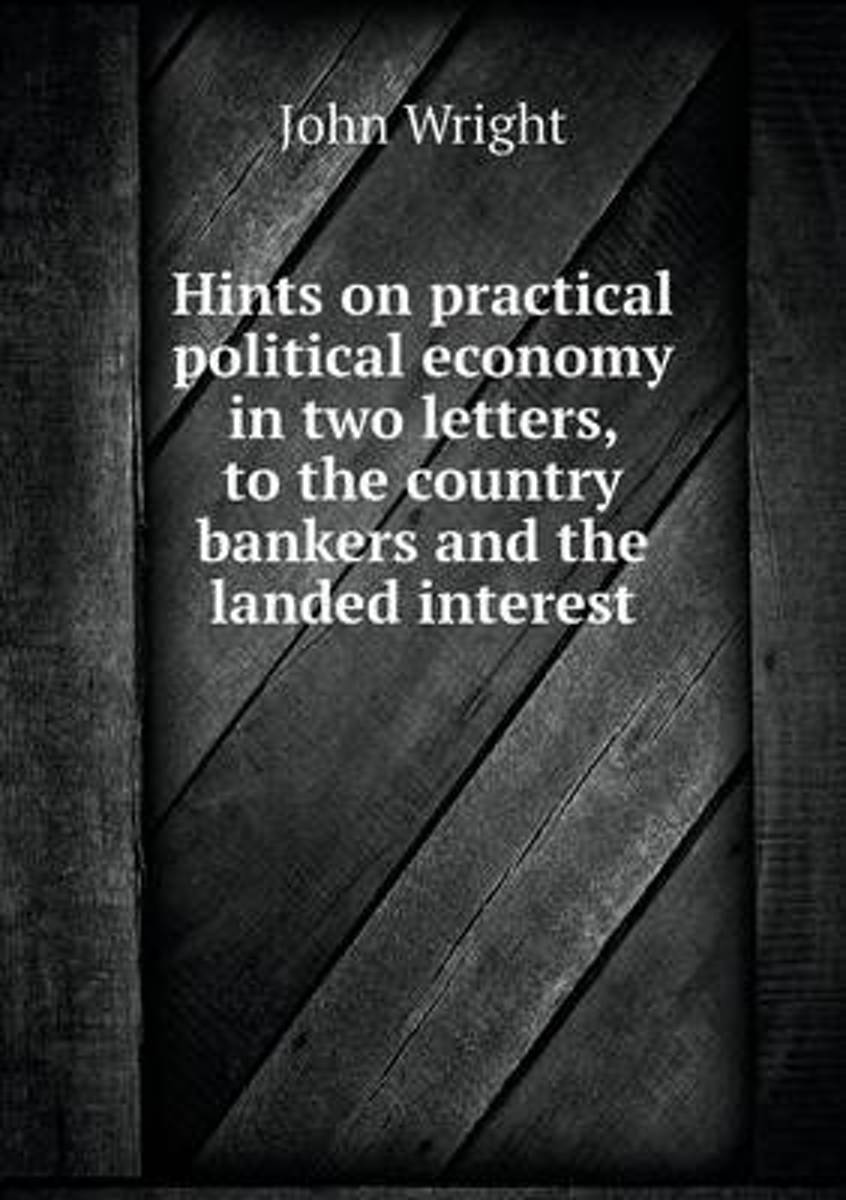 Hints on Practical Political Economy in Two Letters, to the Country Bankers and the Landed Interest