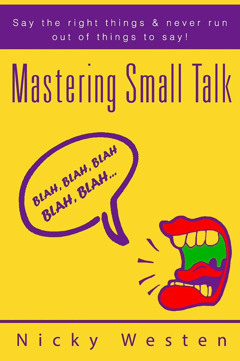 Mastering Small Talk: Say The Right Things & Never Run Out Of Things To Say!