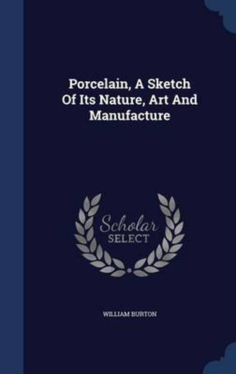 Porcelain, a Sketch of Its Nature, Art and Manufacture