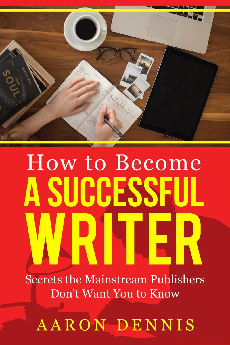 How to Become a Successful Writer: Secrets the Mainstream Publishers Don't Want You to Know