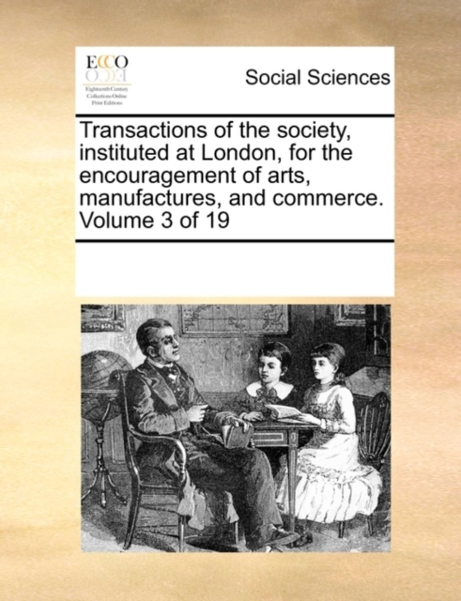Transactions of the Society, Instituted at London, for the Encouragement of Arts, Manufactures, and Commerce. Volume 3 of 19