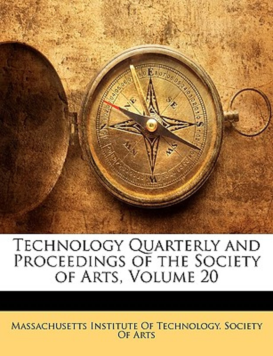Technology Quarterly and Proceedings of the Society of Arts, Volume 20