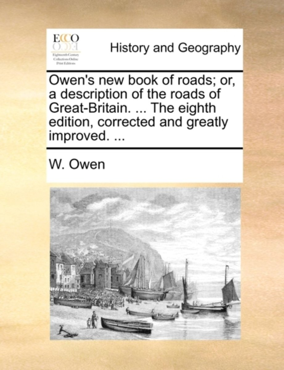 Owen's New Book of Roads; Or, a Description of the Roads of Great-Britain. ... the Eighth Edition, Corrected and Greatly Improved. ...