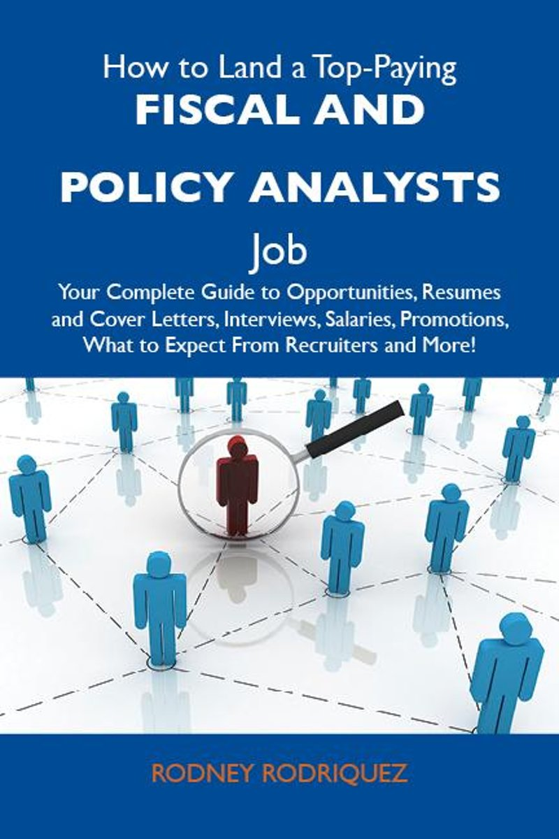 How to Land a Top-Paying Fiscal and policy analysts Job: Your Complete Guide to Opportunities, Resumes and Cover Letters, Interviews, Salaries, Promotions, What to Expect From Recruiters and