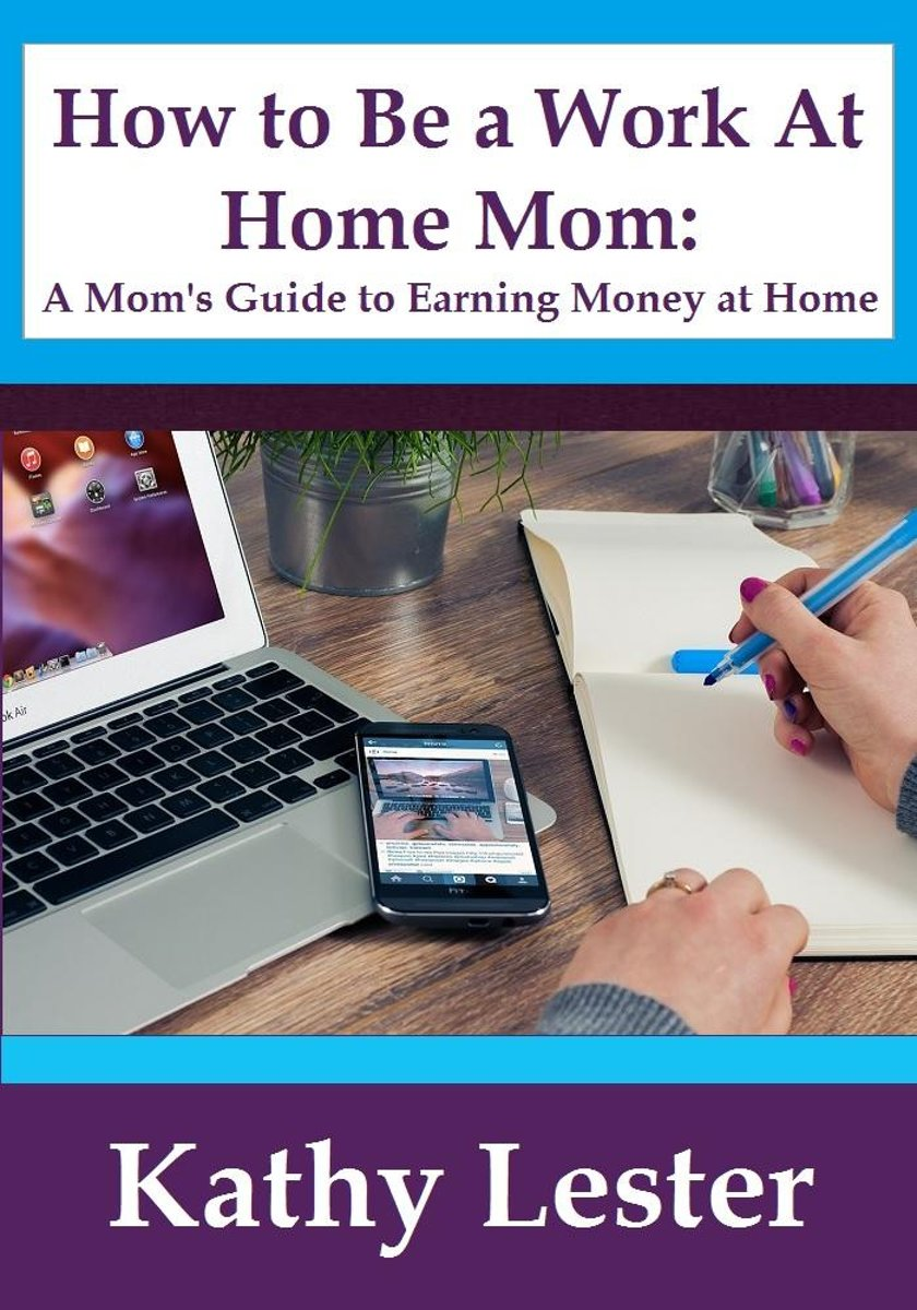 How To Be A Work At Home Mom: A Mom's Guide To Earning Money At Home