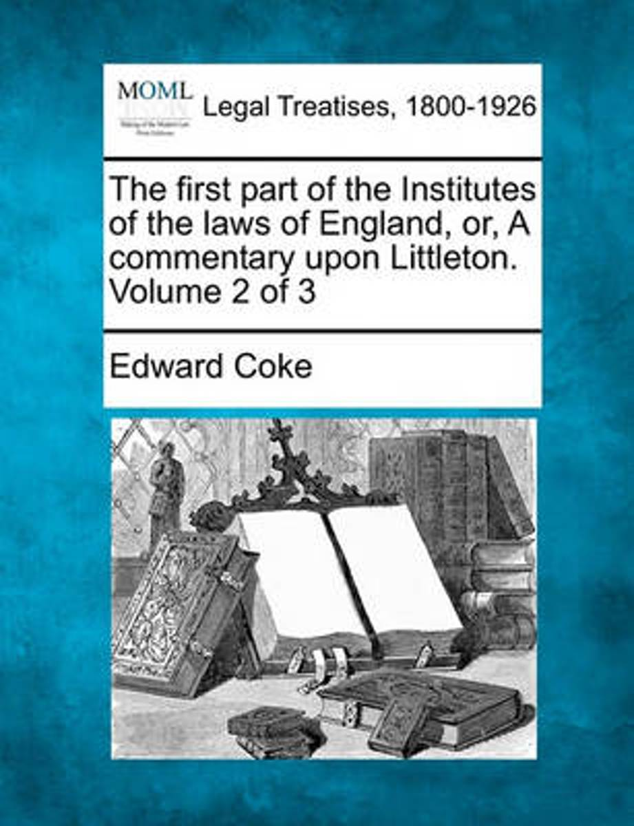 The First Part of the Institutes of the Laws of England, Or, a Commentary Upon Littleton. Volume 2 of 3