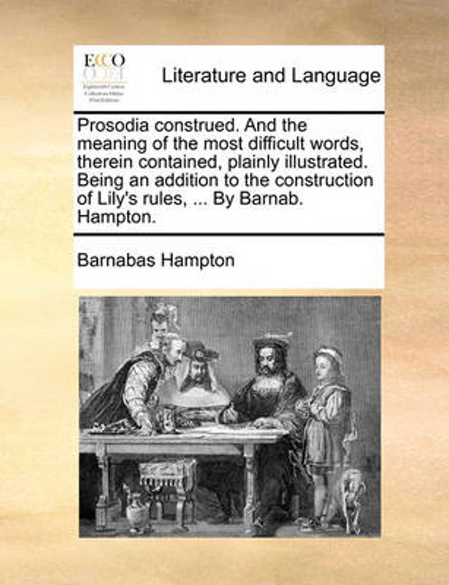 Prosodia Construed. and the Meaning of the Most Difficult Words, Therein Contained, Plainly Illustrated. Being an Addition to the Construction of Lily's Rules, ... by Barnab. Hampton