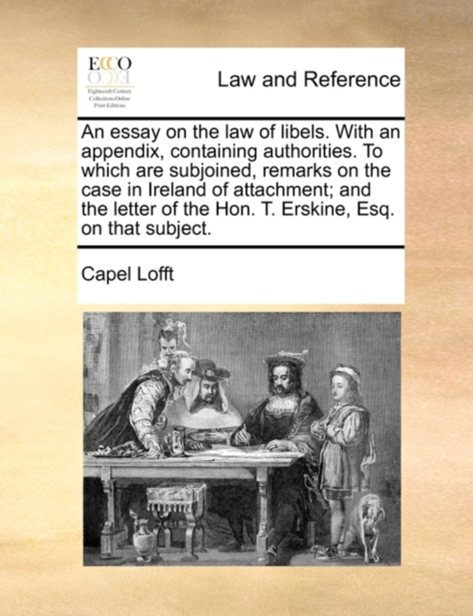 An Essay on the Law of Libels. with an Appendix, Containing Authorities. to Which Are Subjoined, Remarks on the Case in Ireland of Attachment; And the Letter of the Hon. T. Erskine, Esq. on T