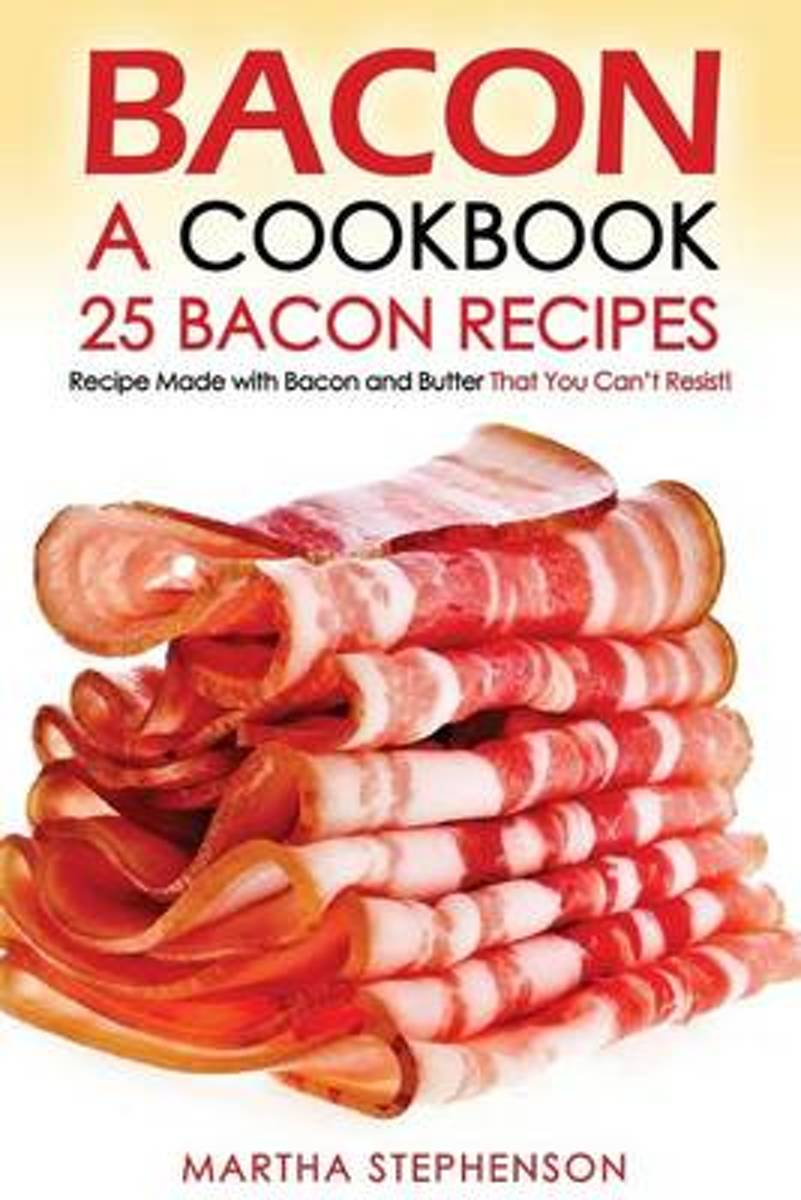 Bacon, a Cookbook - 25 Bacon Recipes