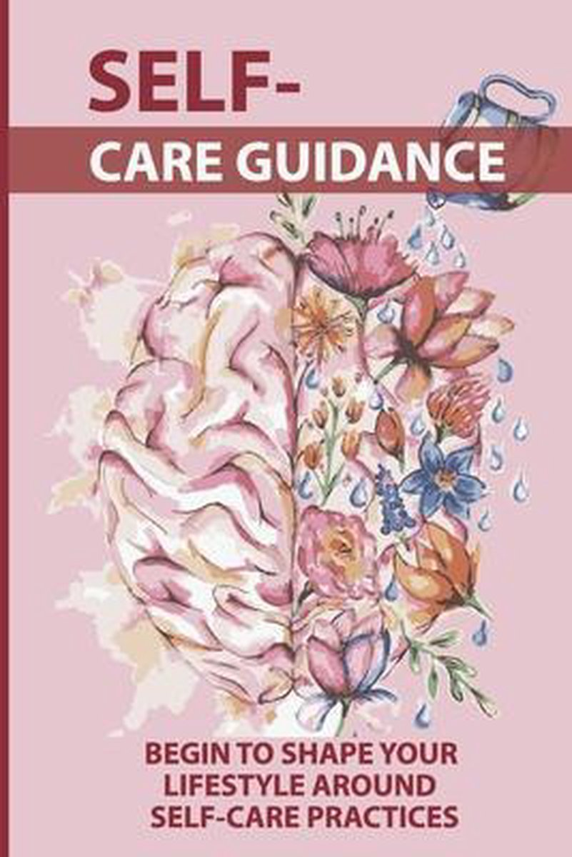 Self-Care Guidance: Begin To Shape Your Lifestyle Around Self-Care Practices: Self Care Tips
