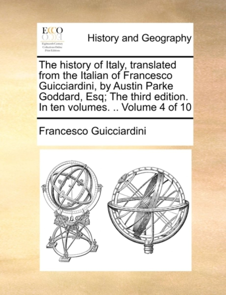 The History of Italy, Translated from the Italian of Francesco Guicciardini, by Austin Parke Goddard, Esq; The Third Edition. in Ten Volumes. .. Volume 4 of 10