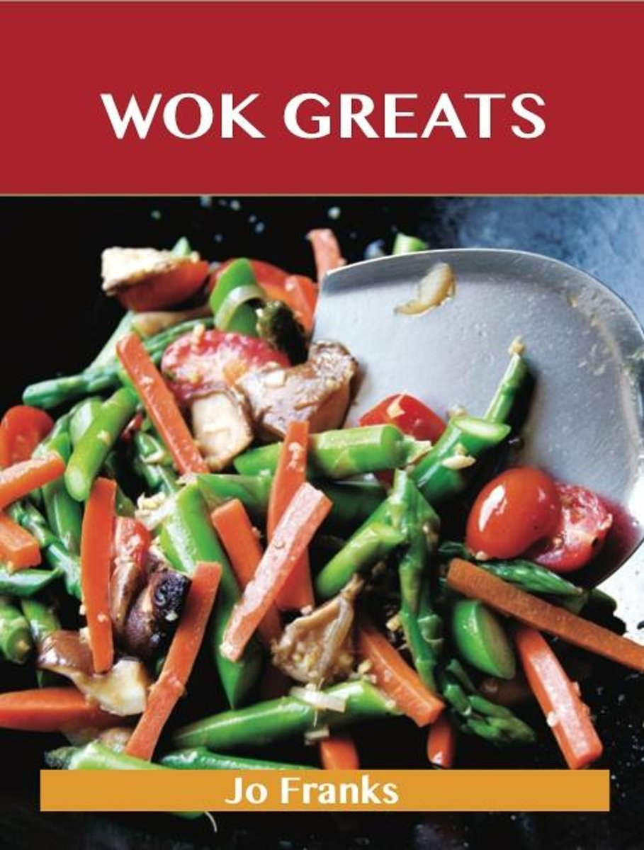 Wok Greats: Delicious Wok Recipes, The Top 100 Wok Recipes
