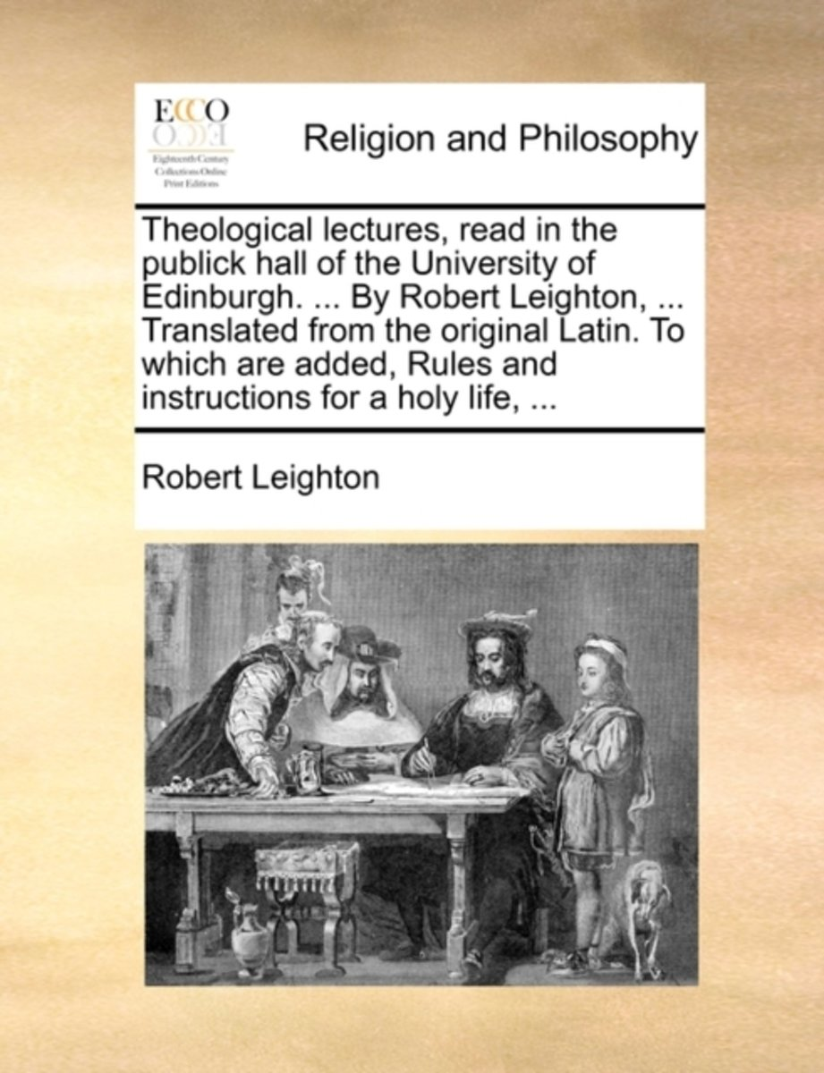 Theological Lectures, Read in the Publick Hall of the University of Edinburgh. ... by Robert Leighton, ... Translated from the Original Latin. to Which Are Added, Rules and Instructions for a