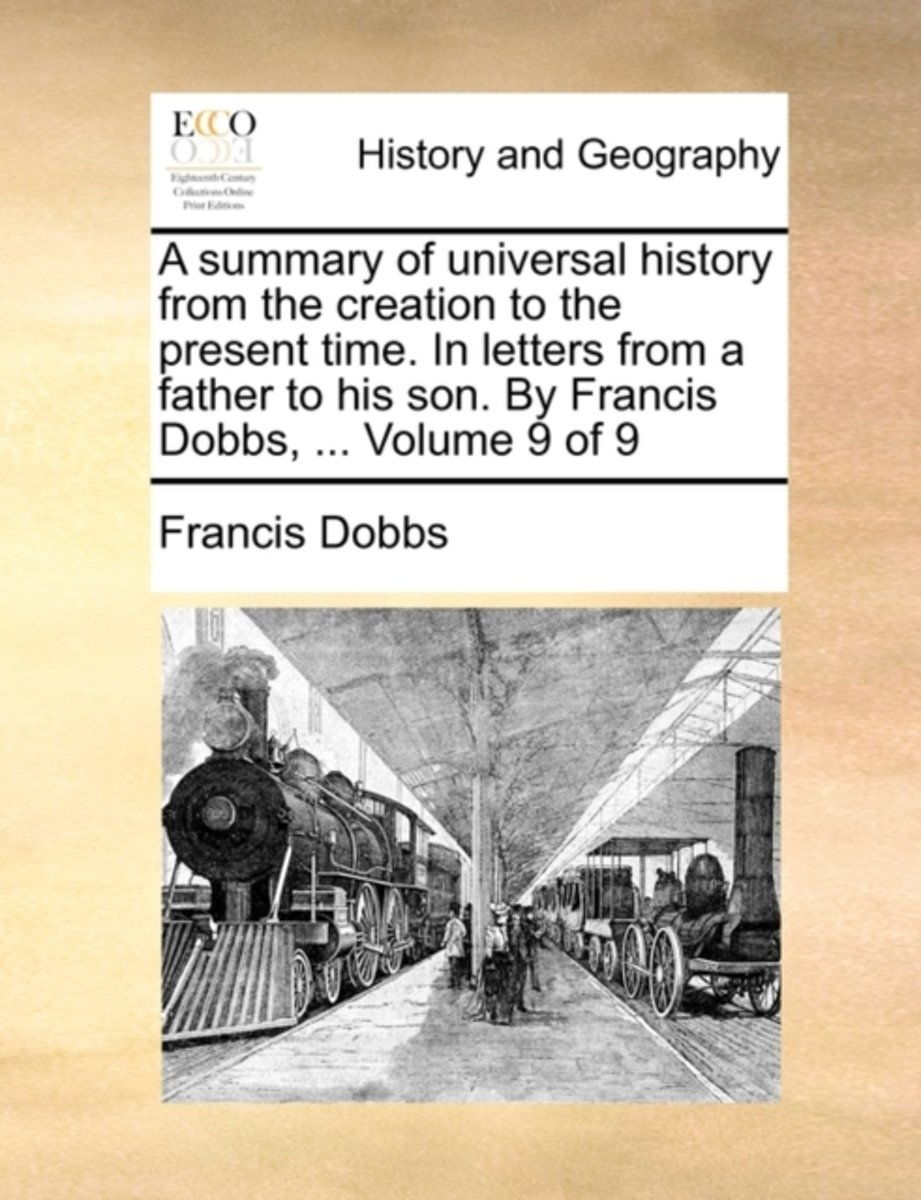 A Summary of Universal History from the Creation to the Present Time. in Letters from a Father to His Son. by Francis Dobbs, ... Volume 9 of 9