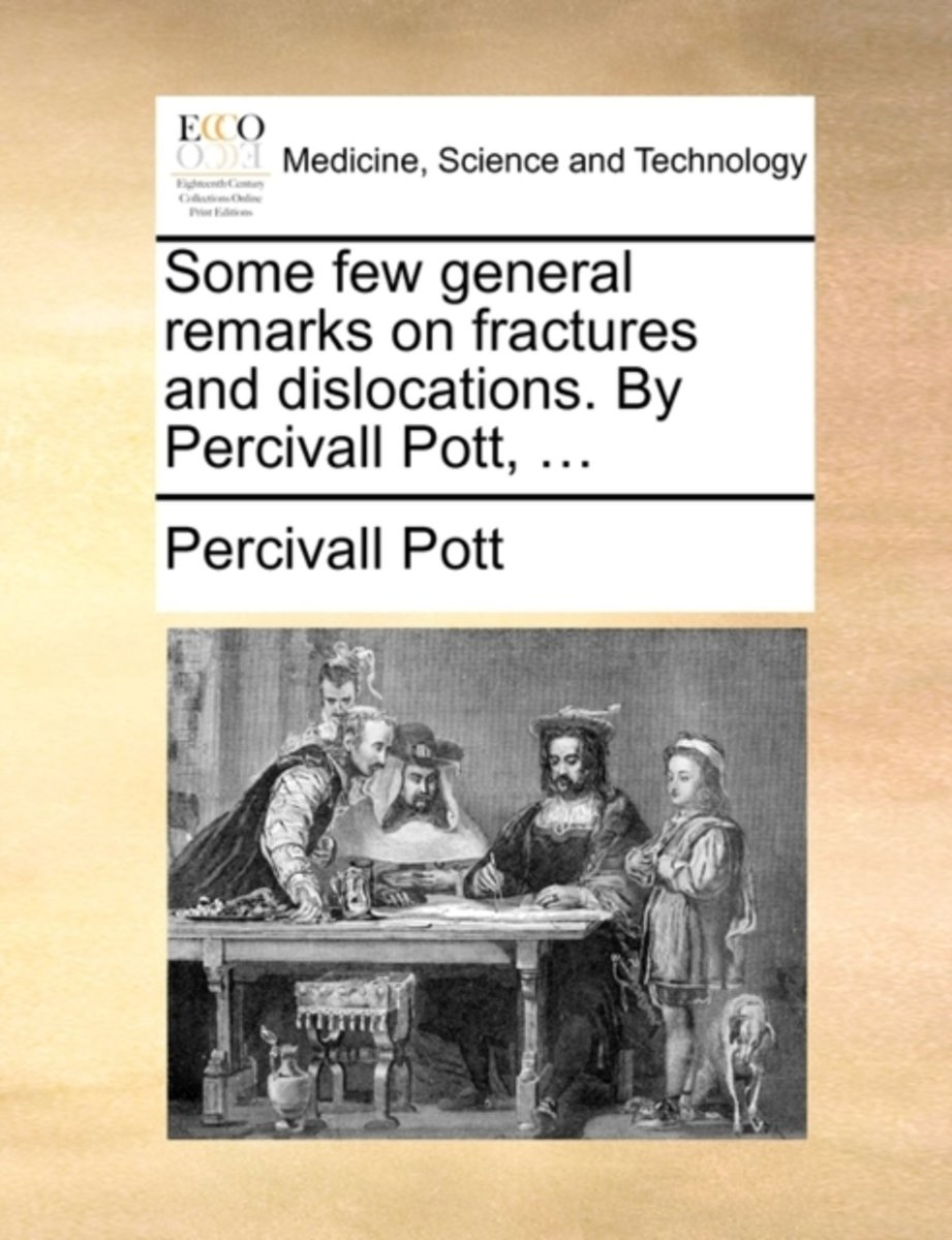 Some Few General Remarks on Fractures and Dislocations. by Percivall Pott, ...