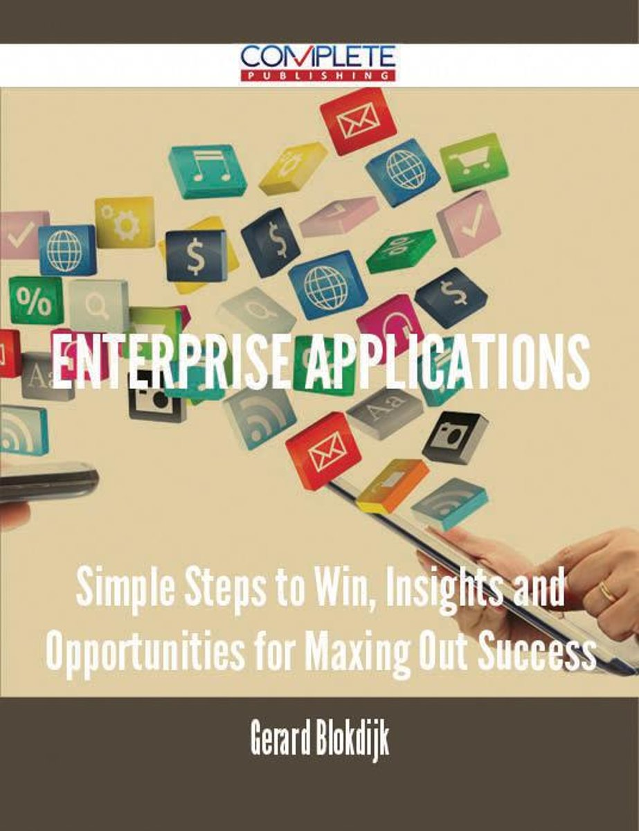 Enterprise Applications - Simple Steps to Win, Insights and Opportunities for Maxing Out Success