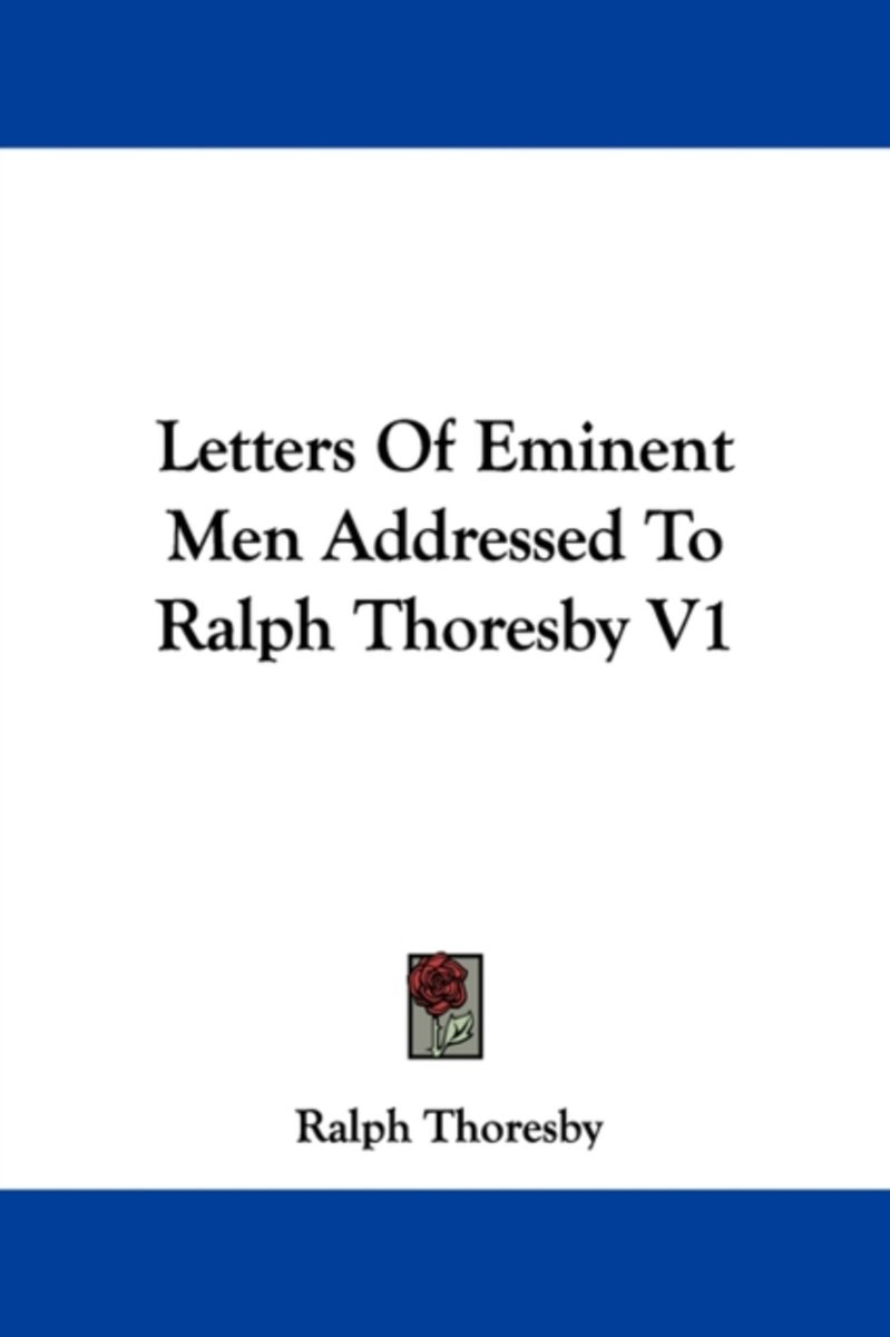 Letters of Eminent Men Addressed to Ralph Thoresby V1