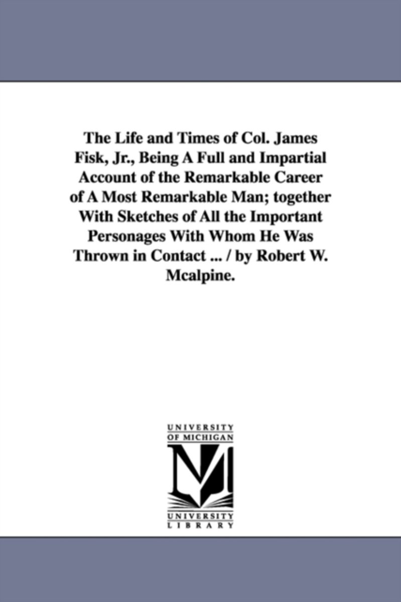 The Life and Times of Col. James Fisk, Jr., Being a Full and Impartial Account of the Remarkable Career of a Most Remarkable Man; Together with Sketch
