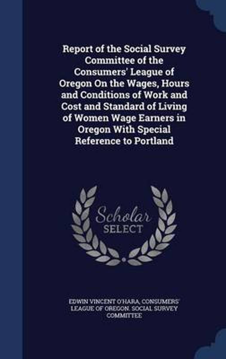 Report of the Social Survey Committee of the Consumers' League of Oregon on the Wages, Hours and Conditions of Work and Cost and Standard of Living of Women Wage Earners in Oregon with Specia