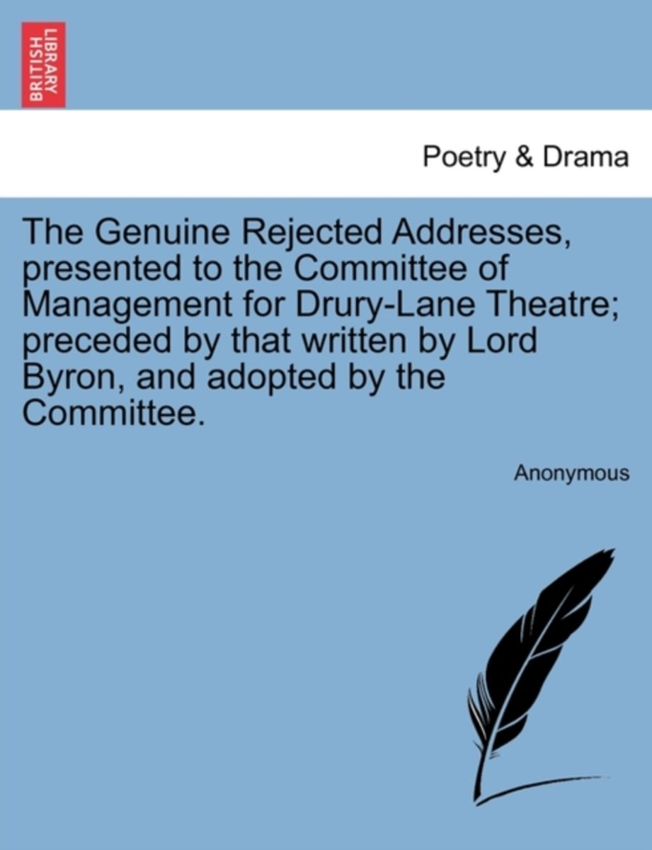 The Genuine Rejected Addresses, Presented to the Committee of Management for Drury-Lane Theatre; Preceded by That Written by Lord Byron, and Adopted by the Committee.