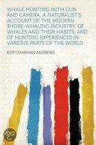 Whale Hunting With Gun and Camera; a Naturalist's Account of the Modern Shore-whaling Industry, of Whales and Their Habits, and of Hunting Experiences in Various Parts of the World