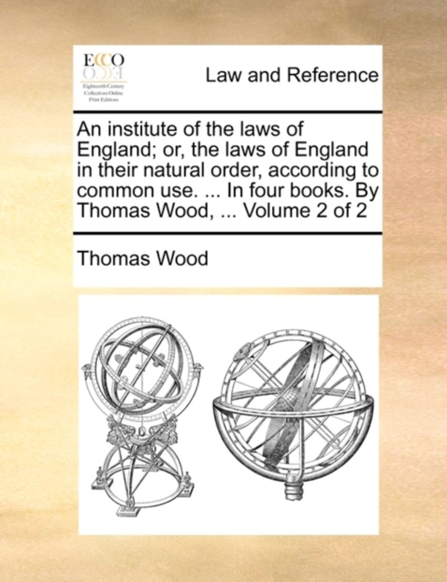 An Institute of the Laws of England; Or, the Laws of England in Their Natural Order, According to Common Use. ... in Four Books. by Thomas Wood, ... Volume 2 of 2