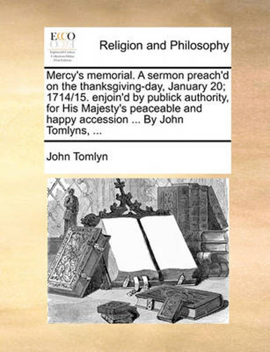 Mercy's Memorial. a Sermon Preach'd on the Thanksgiving-Day, January 20; 1714/15. Enjoin'd by Publick Authority, for His Majesty's Peaceable and Happy Accession ... by John Tomlyns, ...